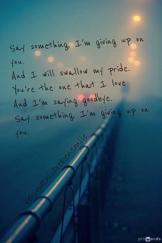 Say something, I'm giving up on you...