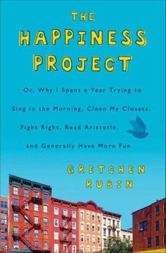 The Happiness Project: Or Why I Spent a Year Trying to Sing in the Morning, Clean my Closets, Fight Right, Read Aristotle, and Generally Have More Fun by Gretchen Rubin (Bilbary Town Library: Good for Readers, Good for Libraries)