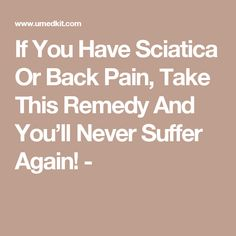 If You Have Sciatica Or Back Pain, Take This Remedy And You'll Never Suffer Again! -