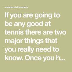 If you are going to be any good at tennis there are two major things that you really need to know. Once you have mastered these things you are looking at a much easier time trying to play. However, if you are not playing as well as