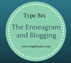 The Enneagram and Blogging: Type Six via Leigh Kramer