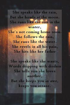 She speaks like the rain, But she howls at the moon. She runs like the sun in the winter, She's not coming home soon. She follows the rain, She runs like the water. She revels in all his pain, She hits like her father  She speaks like she wants, Words dripping with disdain She tells you she loves another, But she keeps you in awe, keeps you insane. Matt Corby - Runaway