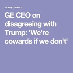 GE CEO on disagreeing with Trump: 'We're cowards if we don't'
