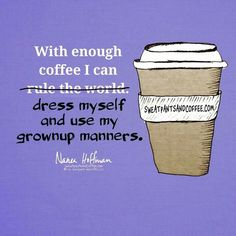 With enoigh coffee i can rule the world dress myself and use my grownup manners