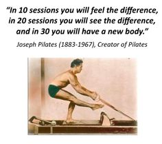 """""""In 10 sessions you will feel the difference, in 20 sessions you will see the difference, and in 30 you will have a new body""""  -Joseph Pilates (1883-1967)  This is actually completely true. It's amazing!"""