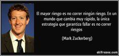 El mayor riesgo es no correr ningún riesgo. En un mundo que cambia muy rápido, la única estrategia que garantiza fallar es no correr riesgos (Mark Zuckerberg)