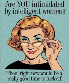 Intelligence intimidates...