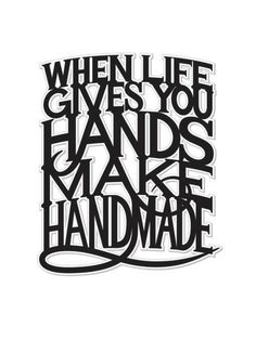 """""""When life gives you hands make handmade."""""""
