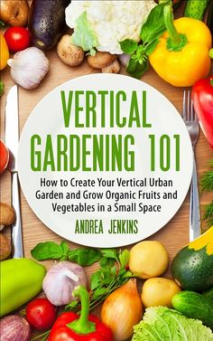 How to Create Your Vertical Urban Garden And Grow Organic Fruits And Vegetables In A Small Space