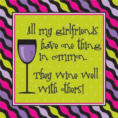 All my girlfriends have one thing in common. They wine well with others!
