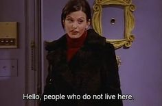 They feel so comfortable at your place that they even show up when you're not home. | 22 Signs You're The Monica Geller Of Your Friend Group