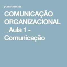 COMUNICAÇÃO ORGANIZACIONAL _ Aula 1 - Comunicação