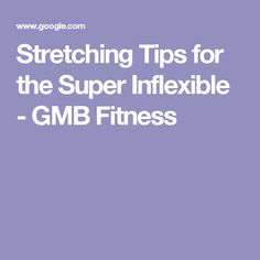 Stretching Tips for the Super Inflexible - GMB Fitness