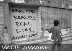 Wake UP!  Don't live life while sleep walking, wake up and use real eyes to realize the real lies.