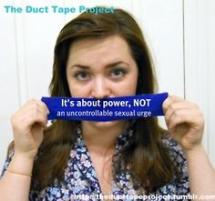 "The Duct Tape Project  ""It's about power, NOT an uncontrollable sexual urge""  http://theducttapeproject.tumblr.com"
