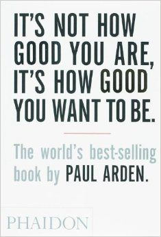 It's Not How Good You Are, Its How Good You Want to Be: The World's Best Selling Book: Paul Arden: The world's top advertising guru, Paul Arden, offers up his wisdom on issues as diverse as problem solving, responding to a brief, communicating, playing your cards right, making mistakes and creativity, all notions that can be applied to aspects of modern life.  #entrepreneurship #goodreads #inspiration #motivation #success #smallbusiness