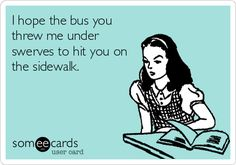 I hope the bus you threw me under swerves to hit you on the sidewalk.