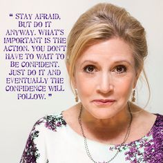 """Stay afraid, but do it anyway. What's important is the action.  You don't have to wait to be confident.  Just do it and eventually the confidence will follow."" - Carrie Fisher"