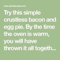 Try this simple crustless bacon and egg pie. By the time the oven is warm, you will have thrown it all together. Gluten free, wheat free, full of nutrition. Egg And Bacon Pie, Egg Pie, Ditch The Carbs, Oven, Low Carb, Gluten Free, Eggs, Keto, Nutrition
