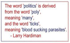 """"""" The Word 'Politics' Is Derived From The Word 'Poly' Meaning 'Many' And The Word 'Ticks' Meaning 'Blood Sucking Parasites """" - Larry Hardiman"""