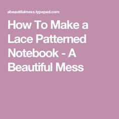 How To Make a Lace Patterned Notebook - A Beautiful Mess