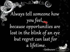 Lost Opportunity Quotes | Always tell someone how you feel, because opportunities are lost in ...