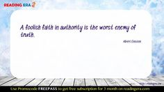 A foolish faith in authority is the worst enemy of truth.