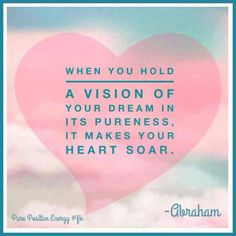 When you hold a vision of your dream in its pureness, it makes your heart soar. -Abraham