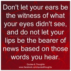 Don't let your ears be the witness of what your eyes didn't see, and do not let your lips be the bearer of news based on those words you hear.
