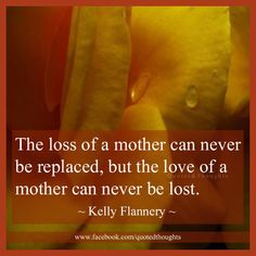 The loss of a mother can never be replaced, but the love of a mother can never be lost.