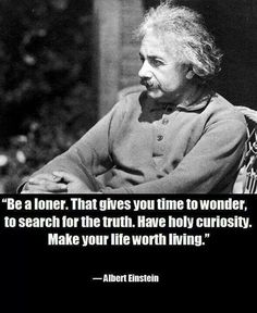 TOP WISDOM quotes and sayings by famous authors like Albert Einstein : Be a loner. That gives you time to wonder, to search the truth. Have holy curiosity. Make your life worth living. Loner Quotes, Wise Quotes, Quotable Quotes, Great Quotes, Quotes To Live By, Motivational Quotes, Inspirational Quotes, Lyric Quotes, Movie Quotes