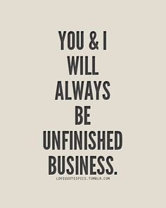 Not sure I believe in u finished business. It's a choice to dwell and not deal with something. But still an important phrase/phase...