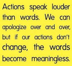 Words are important...  What we say (or dream) is useless without action!!  I learned the hard way that an abuser/addict is GREAT at making apologies, but core behavior never changes.  They will hurt you as long as you stick it out... Because it's ALL ABOUT THEM!  Their feelings, their needs... They only love you as far as you serve their vast neediness or enable negative behavior patterns.  Are you in an abusive relationship?  Stand up to them- if all Hell breaks loose, you probably are!!
