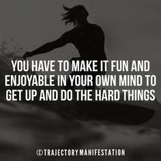 You have to make it fun and enjoyable in your own mind to get up and do the hard thing.