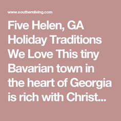 Five Helen, GA Holiday Traditions We Love This tiny Bavarian town in the heart of Georgia is rich with Christmas charm.