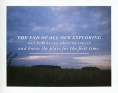 The end of all our exploring will be to arrive where we started and know the place for the first time.