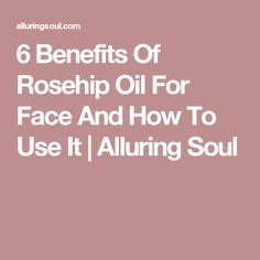 6 Benefits Of Rosehip Oil For Face And How To Use It | Alluring Soul