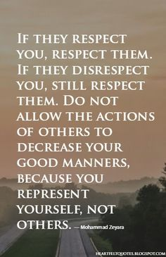 If they respect you, respect them. If they disrespect you, still respect them...