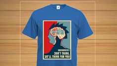 If you believe and know that our government wants to think for us and prevent us from having our own views and opinions, then buy this shirt to show that you are not falling for their mind games.