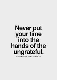 Never put your time into the hands of the ungrateful