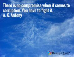 There is no compromise when it comes to corruption. You have to fight it. A. K. Antony