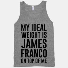 My Ideal Weight Is James Franco On Top of Me | HUMAN | T-Shirts, Tanks, Sweatshirts and Hoodies