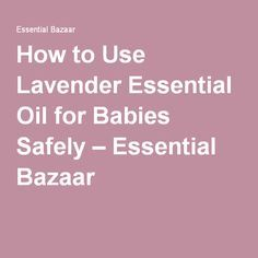 How to Use Lavender Essential Oil for Babies Safely – Essential Bazaar