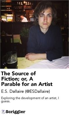 The Source of Fiction; or, A Parable for an Artist by E.S. Dallaire (@ESDallaire) https://scriggler.com/detailPost/story/56459 Exploring the development of an artist, I guess.
