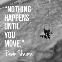 Nothing happens until you move. Robin Sharma
