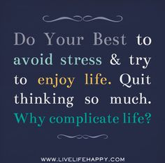 Do your best to avoid stress and try to enjoy life. Quit thinking so much. Why complicate life?