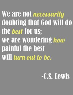 We are not necessarily doubting that God will do the best for us; we are wondering how painful the best will turn out to be. ~ C.S. Lewis