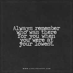 Live Life Happy Quote: Always remember who was there for you when you were at your lowest. Happy Life Quotes To Live By, Life Quotes Love, Family Quotes, Happy Quotes, True Quotes, Funny Quotes, Qoutes, Quotations, Always There For You Quotes