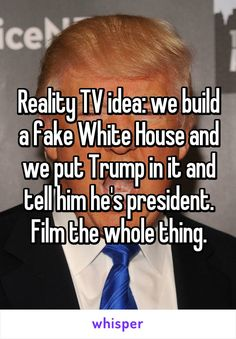 Reality TV idea: we build a fake White House and we put Trump in it and tell him he's president. Film the whole thing.