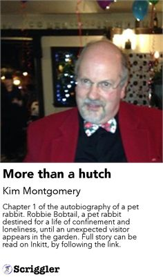 More than a hutch by Kim Montgomery https://scriggler.com/detailPost/story/61343 Chapter 1 of the autobiography of a pet rabbit. Robbie Bobtail, a pet rabbit destined for a life of confinement and loneliness, until an unexpected visitor appears in the garden. Full story can be read on Inkitt, by following the link.
